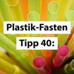 Plastikfasten-Tipp 40: Plastikfasten das ganze Jahr über!